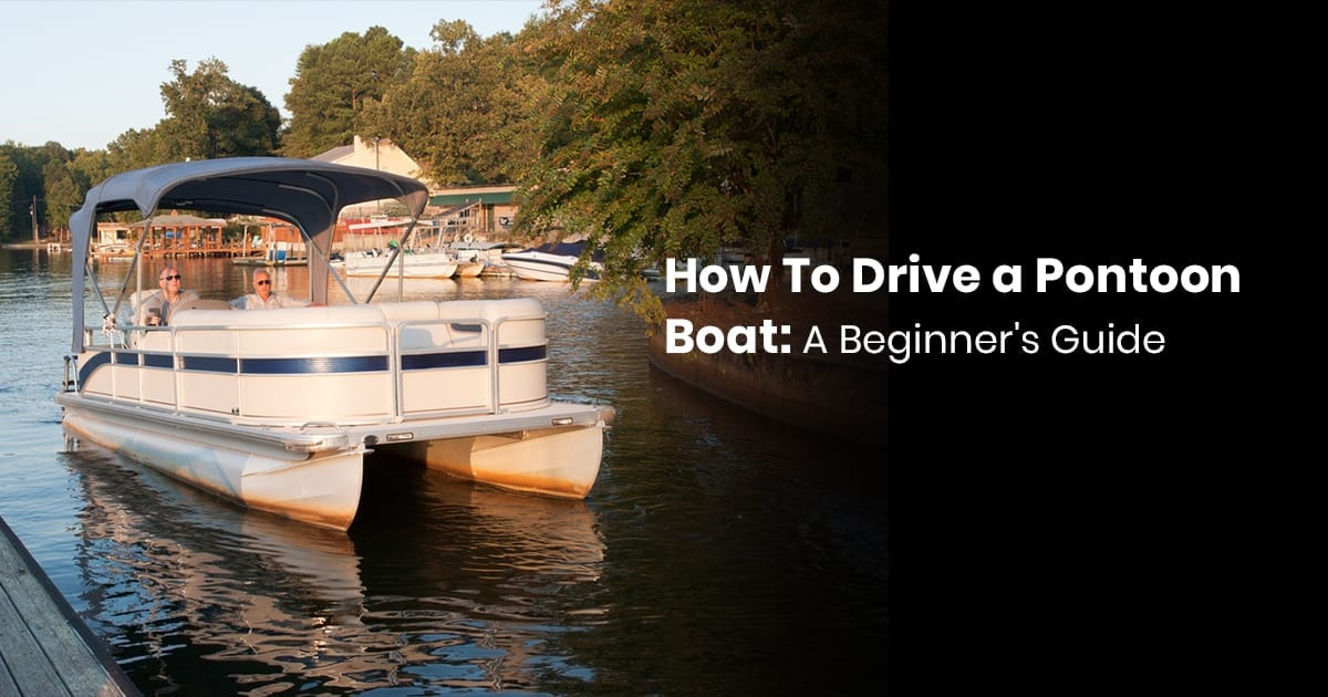 How To Drive A Pontoon Boat: A Beginner's Guide